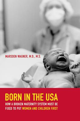 Born in the USA: How a Broken Maternity System Must Be Fixed to Put Women and Children First - Wagner, Marsden, MD