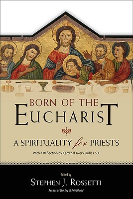 Born of the Eucharist: A Spirituality for Priests - Rossetti, Stephen J (Editor)