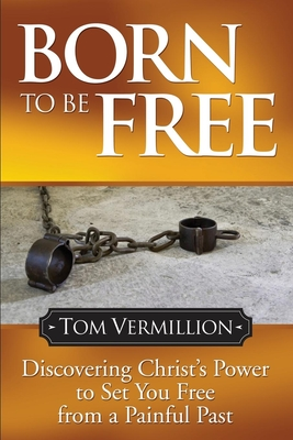Born to Be Free: Discovering Christ's Power to Set You Free from a Painful Past - Vermillion, Tom