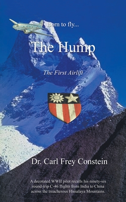 Born to Fly...the Hump: A WWII Memoir - Constein, Carl Frey, Dr.
