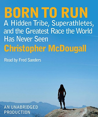 Born to Run: A Hidden Tribe, Superathletes, and the Greatest Race the World Has Never Seen - McDougall, Christopher, and Sanders, Fred, Car (Read by)