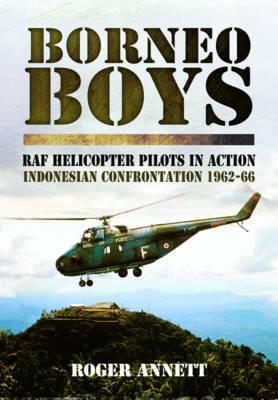 Borneo Boys: RAF Tyro Rotary Pilots in Action - Indonesia Confrontation 1962-66 - Annett, Roger