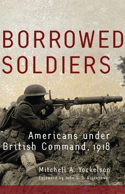 Borrowed Soldiers: Americans Under British Command, 1918 - Yockelson, Mitchell A, and Eisenhower, John S D, Mr. (Foreword by)