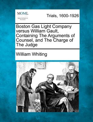 Boston Gas Light Company Versus William Gault, Containing the Arguments of Counsel, and the Charge of the Judge - Whiting, William, Dr.