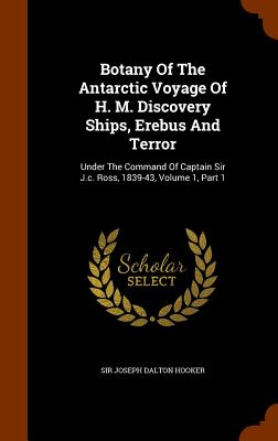 Botany of the Antarctic Voyage of H. M. Discovery Ships, Erebus and Terror: Under the Command of Captain Sir J.C. Ross, 1839-43, Volume 1, Part 1 - Sir Joseph Dalton Hooker (Creator)