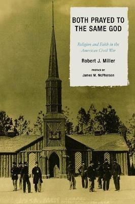 Both Prayed to the Same God: Religion and Faith in the American Civil War - Miller, Robert J, and McPherson, James M (Foreword by)