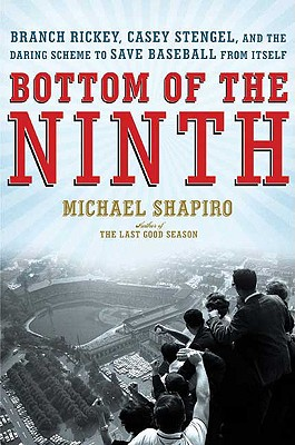 Bottom of the Ninth: Branch Rickey, Casey Stengel, and the Daring Scheme to Save Baseball from Itself - Shapiro, Michael