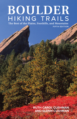 Boulder Hiking Trails, 5th Edition: The Best of the Plains, Foothills, and Mountains - Cushman, Ruth Carol, and Cushman, Glenn