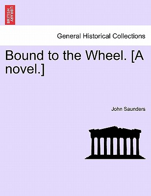 Bound to the Wheel. [A Novel.] - Saunders, John, Professor