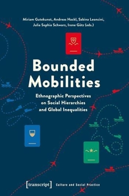 Bounded Mobilities: Ethnographic Perspectives on Social Hierarchies and Global Inequalities - Gutekunst, Miriam (Editor), and Hackl, Andreas (Editor), and Leoncini, Sabina (Editor)