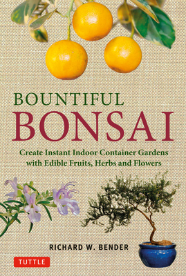 Bountiful Bonsai: Create Instant Indoor Container Gardens with Edible Fruits, Herbs and Flowers - Bender, Richard W