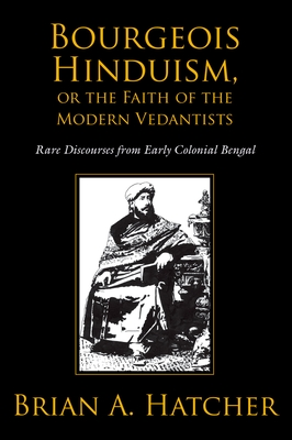 Bourgeois Hinduism, or Faith of the Modern Vedantists: Rare Discourses from Early Colonial Bengal - Hatcher, Brian