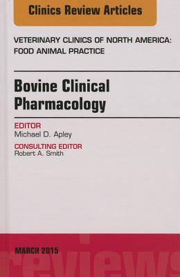 Bovine Clinical Pharmacology, an Issue of Veterinary Clinics of North America: Food Animal Practice - Apley, Michael D