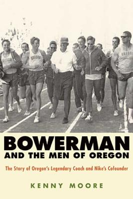 Bowerman and the Men of Oregon: The Story of Oregon's Legendary Coach and Nike's Cofounder - Moore, Kenny