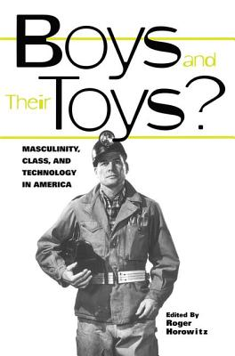 Boys and Their Toys?: Masculinity, Technology, and Class in America - Horowitz, Roger, Dr. (Editor)