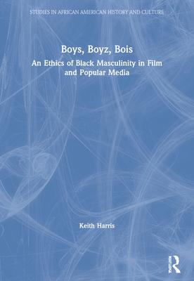 Boys, Boyz, Bois: An Ethics of Black Masculinity in Film and Popular Media - Harris, Keith