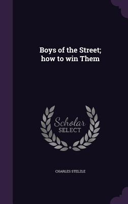 Boys of the Street; How to Win Them - Stelzle, Charles