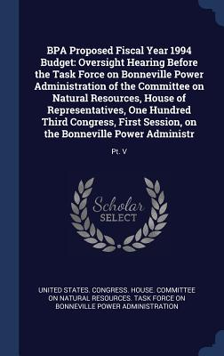 Bpa Proposed Fiscal Year 1994 Budget: Oversight Hearing Before the Task Force on Bonneville Power Administration of the Committee on Natural Resources, House of Representatives, One Hundred Third Congress, First Session, on the Bonneville Power... - United States Congress House Committe (Creator)