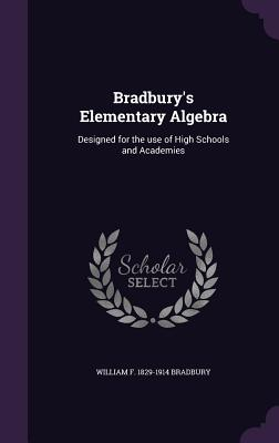 Bradbury's Elementary Algebra: Designed for the Use of High Schools and Academies - Bradbury, William F 1829-1914