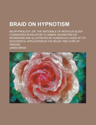 Braid on Hypnotism; Neurypnology; Or, the Rationale of Nervous Sleep Considered in Relation to Animal Magnetism or Mesmerism and Illustrated by Numerous Cases of Its Successful Application in the Relief and Cure of Disease - Braid, James