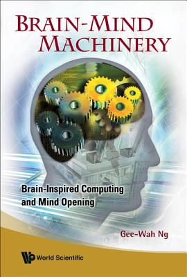 Brain-Mind Machinery: Brain-Inspired Computing and Mind Opening - Ng, Gee-Wah, Dr.