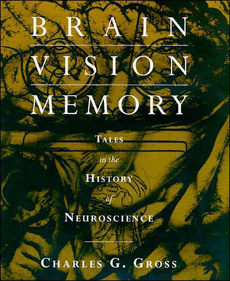 Brain, Vision, Memory: Tales in the History of Neuroscience - Gross, Charles G
