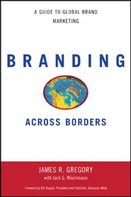 Branding Across Borders: A Guide to Global Brand Marketing - Gregory, James R, and Weichmann, Jack G, and Wiechmann, Jack G