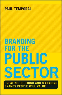 Branding for the Public Sector: Creating, Building and Managing Brands People Will Value - Temporal, Paul