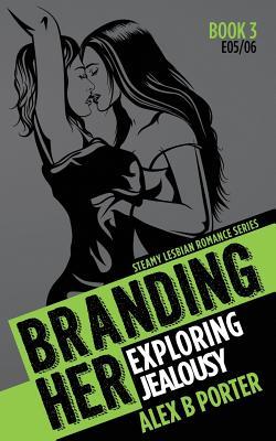 Branding Her 3: Exploring & Jealousy [E05 & E06]: Steamy Lesbian Romance Series - Porter, Alex B