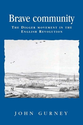 Brave Community: The Digger Movement in the English Revolution - Gurney, John, and Lake, Peter (Series edited by), and Milton, Anthony (Series edited by)