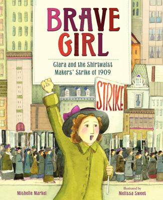 Brave Girl: Clara and the Shirtwaist Makers' Strike of 1909 - Markel, Michelle