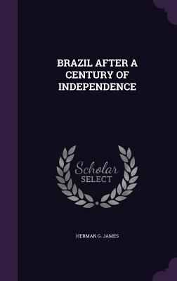 Brazil After a Century of Independence - James, Herman G