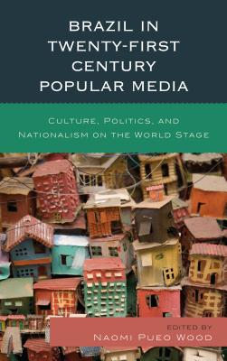 Brazil in Twenty-First Century Popular Media: Culture, Politics, and Nationalism on the World Stage - Wood, Naomi Pueo (Contributions by), and Antunes, Gabriela (Contributions by)
