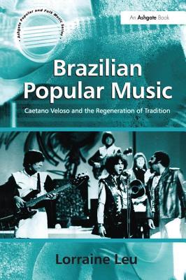 Brazilian Popular Music: Caetano Veloso and the Regeneration of Tradition - Leu, Lorraine