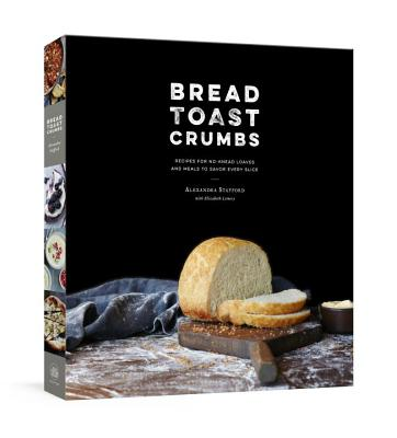 Bread Toast Crumbs: Recipes for No-Knead Loaves & Meals to Savor Every Slice: A Cookbook - Stafford, Alexandra