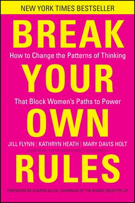 Break Your Own Rules: How to Change the Patterns of Thinking That Block Women's Paths to Power - Flynn, Jill, and Heath, Kathryn, and Holt, Mary Davis