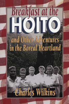 Breakfast at the Hoito: And Other Adventures in the Boreal Heartland - Wilkins, Charles, and Charles, Wilkins
