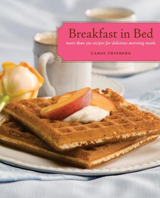 Breakfast in Bed: More Than 150 Recipes for Delicious Morning Meals - Frieberg, Carol