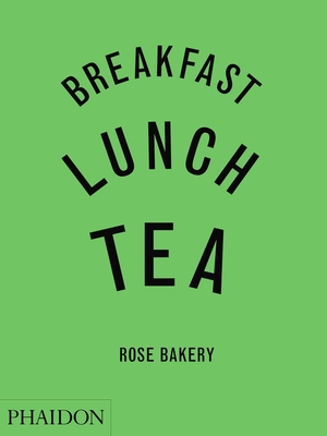 Breakfast, Lunch, Tea: The Many Little Meals of Rose Bakery - Carrarini, Rose