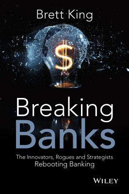 Breaking Banks: The Innovators, Rogues, and Strategists Rebooting Banking - King, Brett