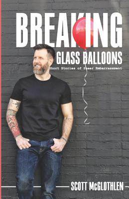 Breaking Glass Balloons: Short Stories of Sheer Embarrassment - McGlothlen, Scott
