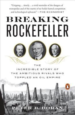 Breaking Rockefeller: The Incredible Story of the Ambitious Rivals Who Toppled an Oil Empire - Doran, Peter B.