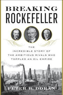 Breaking Rockefeller: The Incredible Story of the Ambitious Rivals Who Toppled an Oil Empire - Doran, Peter B