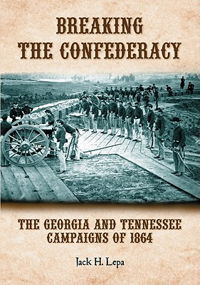 Breaking the Confederacy: The Georgia and Tennessee Campaigns of 1864 - Lepa, Jack H