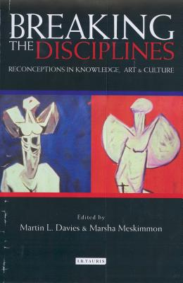 Breaking the Disciplines: Reconceptions in Knowlege, Art and Culture - Davies, Martin L (Editor), and Meskimmon, Marsha, Professor (Editor)