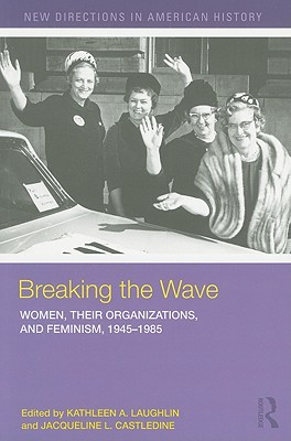 Breaking the Wave: Women, Their Organizations, and Feminism, 1945-1985 - Laughlin, Kathleen A (Editor)