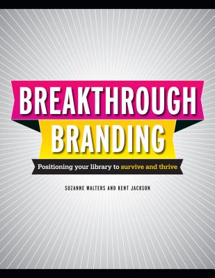 Breakthrough Branding: Positioning Your Library to Survive and Thrive - Walters, Suzanne, and Jackson, Kent L