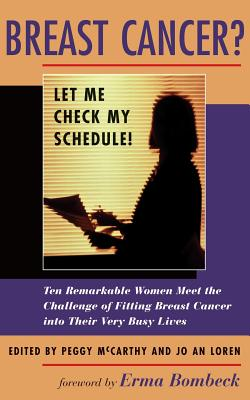 Breast Cancer? Let Me Check My Schedule!: Ten Remarkable Women Meet the Challenge of Fitting Breast Cancer Into Their Very Busy Lives - Loren, Jo An, and McCarthy, Peggy (Editor), and Editors (Editor)
