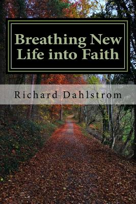 Breathing New Life into Faith: Ancient Spiritual Practices for the 21st Century - Dahlstrom, Richard P