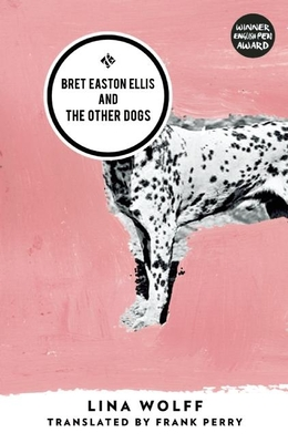 Bret Easton Ellis and the Other Dogs - Wolff, Lina, and Perry, Frank (Translated by)